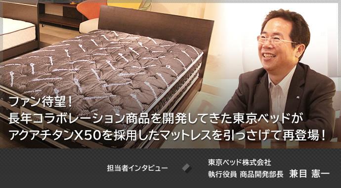 ファン待望!長年コラボレーション商品を開発してきた東京ベッドがアクアチタンX50を搭載したマットレスを引っさげて再登場!担当者インタビュー 東京ベッド株式会社 執行役員 商品開発部長 兼目 憲一 さん