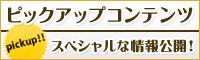 ピックアップコンテンツ/スペシャルな情報公開!