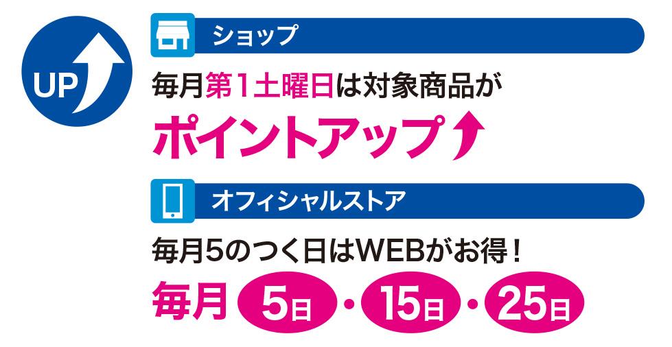 ショップ:毎月第1土曜日は対象商品がポイントアップ!/オフィシャルストア:毎月5のつく日はWEBがお得!5日・15日・25日