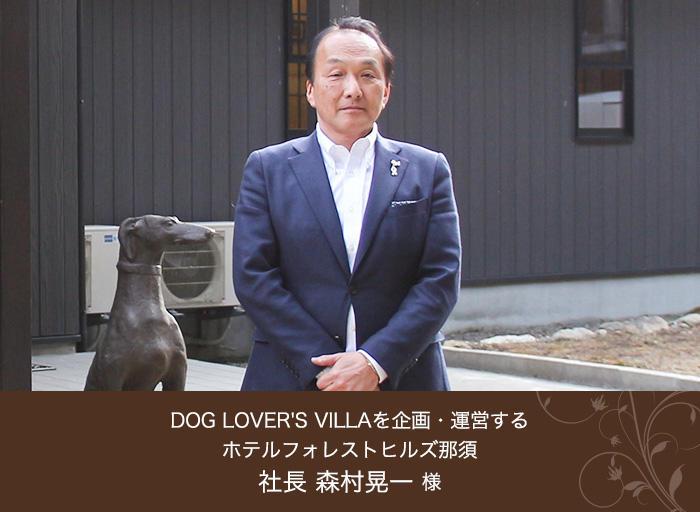 DOG LOVER'S VILLAを企画・運営する ホテルフォレストヒルズ那須 社長 森村晃一 様